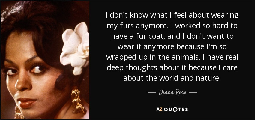 I don't know what I feel about wearing my furs anymore. I worked so hard to have a fur coat, and I don't want to wear it anymore because I'm so wrapped up in the animals. I have real deep thoughts about it because I care about the world and nature. - Diana Ross