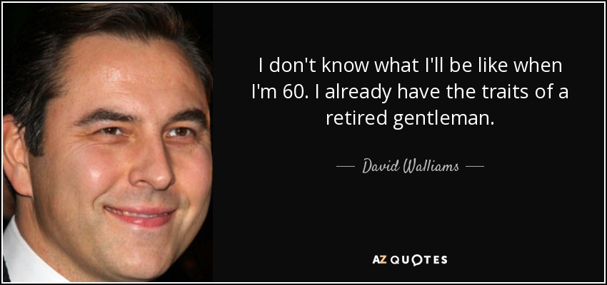 I don't know what I'll be like when I'm 60. I already have the traits of a retired gentleman. - David Walliams