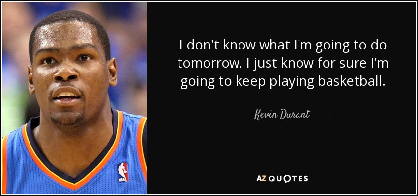 I don't know what I'm going to do tomorrow. I just know for sure I'm going to keep playing basketball. - Kevin Durant