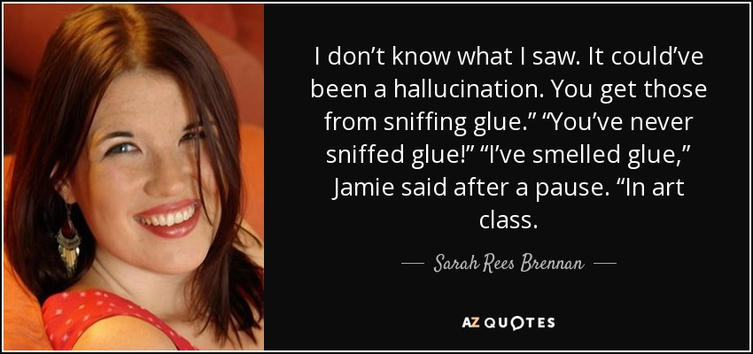 "I don't know what I saw. It could've been a hallucination. You get those from sniffing glue."" ""You've never sniffed glue!"" ""I've smelled glue,"" Jamie said after a pause. ""In art class. - Sarah Rees Brennan"