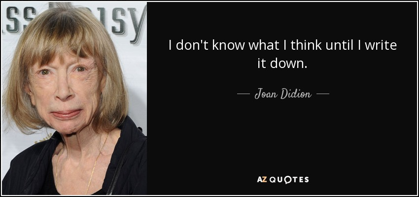 I don't know what I think until I write it down. - Joan Didion