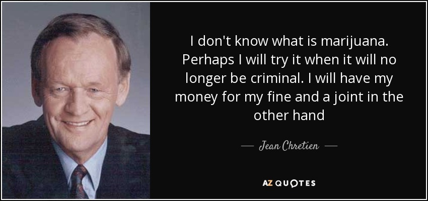I don't know what is marijuana. Perhaps I will try it when it will no longer be criminal. I will have my money for my fine and a joint in the other hand - Jean Chretien