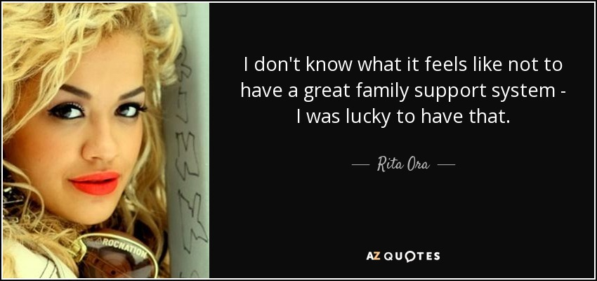 I don't know what it feels like not to have a great family support system - I was lucky to have that. - Rita Ora