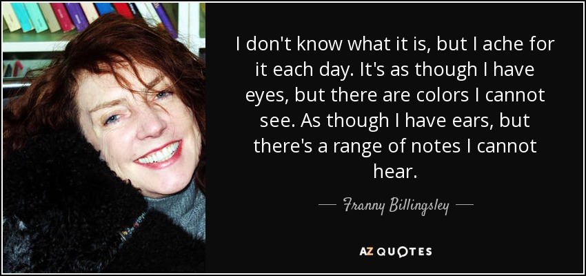 I don't know what it is, but I ache for it each day. It's as though I have eyes, but there are colors I cannot see. As though I have ears, but there's a range of notes I cannot hear. - Franny Billingsley