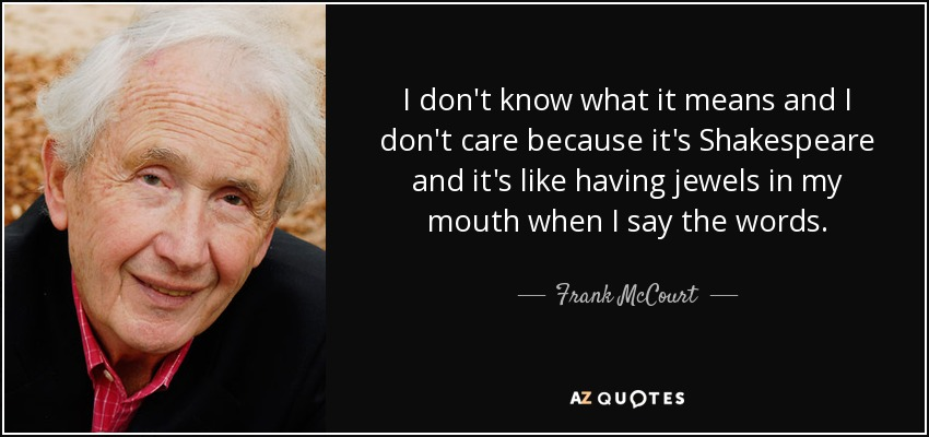 I don't know what it means and I don't care because it's Shakespeare and it's like having jewels in my mouth when I say the words. - Frank McCourt