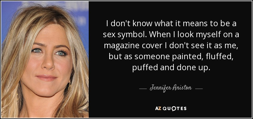 I don't know what it means to be a sex symbol. When I look myself on a magazine cover I don't see it as me, but as someone painted, fluffed, puffed and done up. - Jennifer Aniston