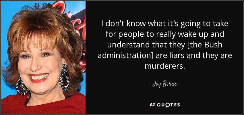 I don't know what it's going to take for people to really wake up and understand that they [the Bush administration] are liars and they are murderers. - Joy Behar