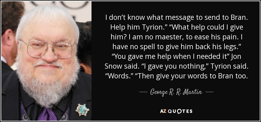 """I don't know what message to send to Bran. Help him Tyrion."""" """"What help could I give him? I am no maester, to ease his pain. I have no spell to give him back his legs."""" """"You gave me help when I needed it"""" Jon Snow said. """"I gave you nothing,"""" Tyrion said. """"Words."""" """"Then give your words to Bran too. - George R. R. Martin"""