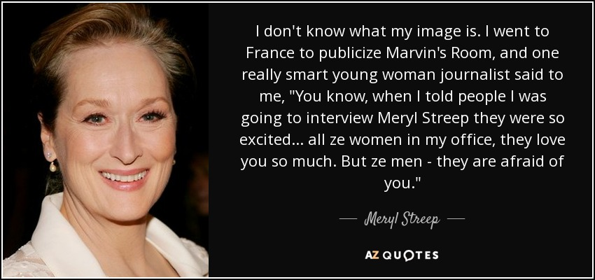 I don't know what my image is. I went to France to publicize Marvin's Room, and one really smart young woman journalist said to me,