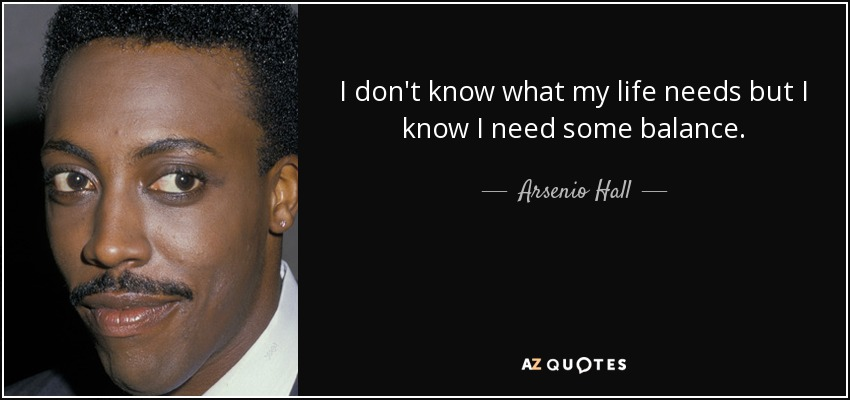 I don't know what my life needs but I know I need some balance. - Arsenio Hall