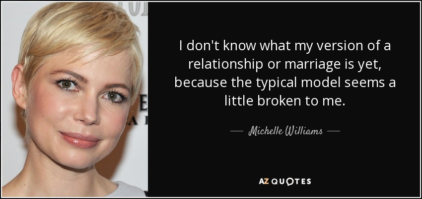 I don't know what my version of a relationship or marriage is yet, because the typical model seems a little broken to me. - Michelle Williams
