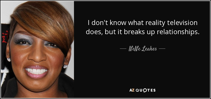 I don't know what reality television does, but it breaks up relationships. - NeNe Leakes
