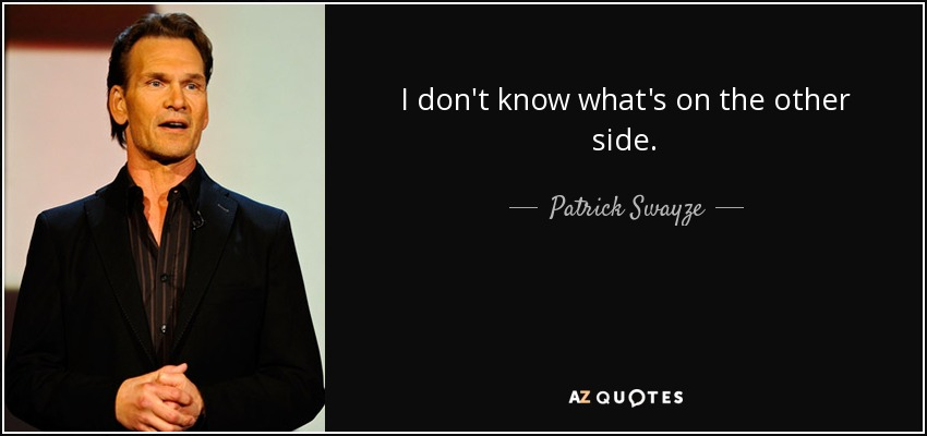 I don't know what's on the other side. - Patrick Swayze