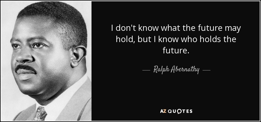 I don't know what the future may hold, but I know who holds the future. - Ralph Abernathy