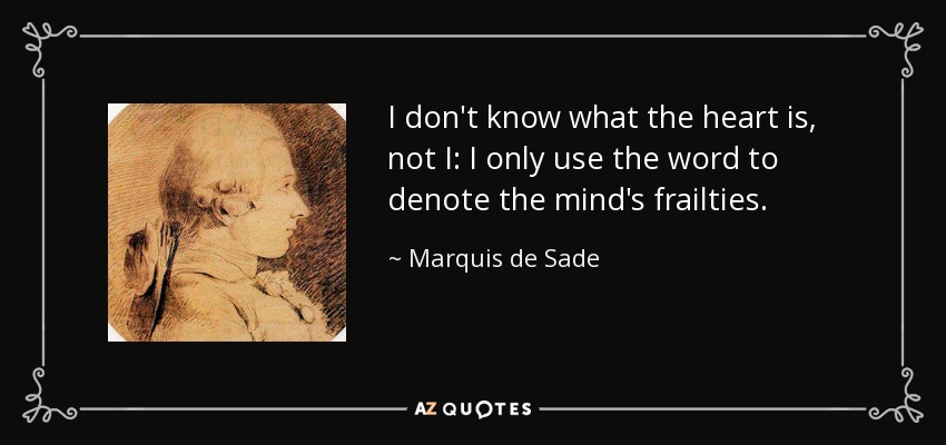 I don't know what the heart is, not I: I only use the word to denote the mind's frailties. - Marquis de Sade