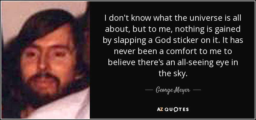 I don't know what the universe is all about, but to me, nothing is gained by slapping a God sticker on it. It has never been a comfort to me to believe there's an all-seeing eye in the sky. - George Meyer