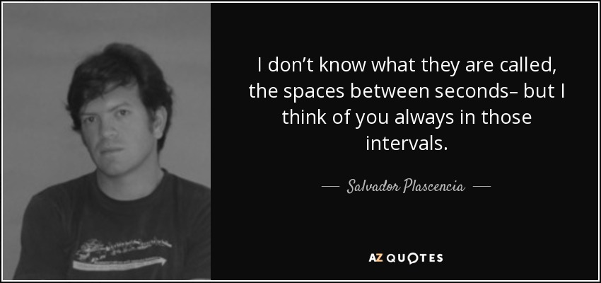 I don't know what they are called, the spaces between seconds– but I think of you always in those intervals. - Salvador Plascencia