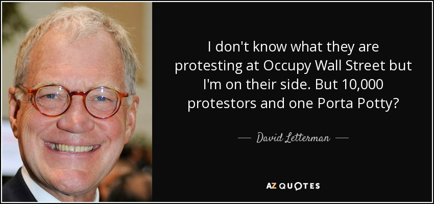I don't know what they are protesting at Occupy Wall Street but I'm on their side. But 10,000 protestors and one Porta Potty? - David Letterman