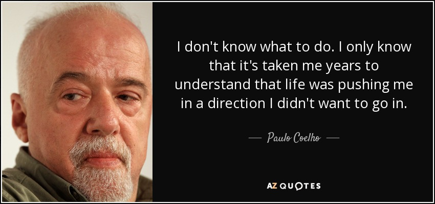 I don't know what to do. I only know that it's taken me years to understand that life was pushing me in a direction I didn't want to go in. - Paulo Coelho