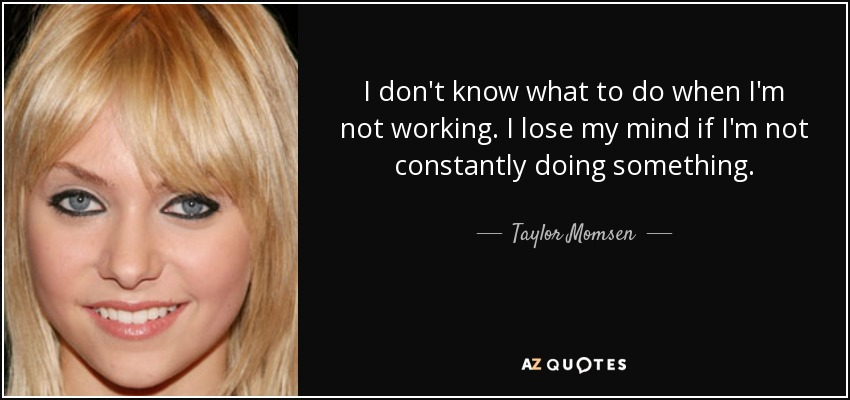 I don't know what to do when I'm not working. I lose my mind if I'm not constantly doing something. - Taylor Momsen