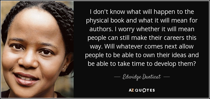 I don't know what will happen to the physical book and what it will mean for authors. I worry whether it will mean people can still make their careers this way. Will whatever comes next allow people to be able to own their ideas and be able to take time to develop them? - Edwidge Danticat
