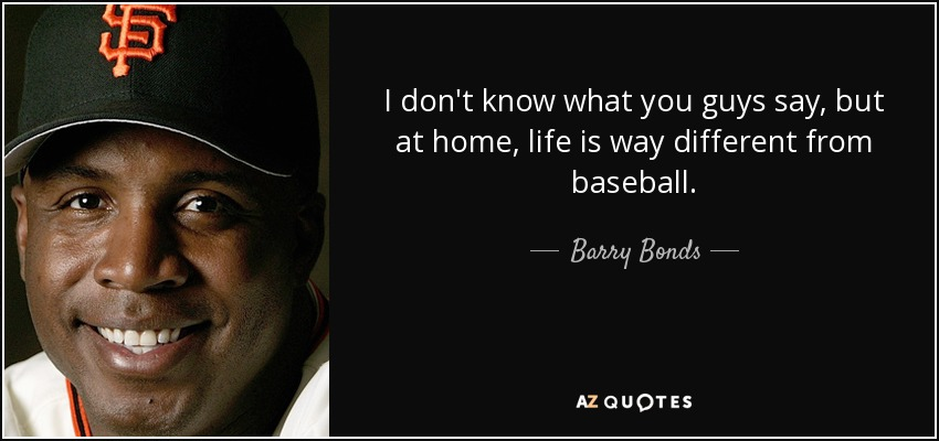 I don't know what you guys say, but at home, life is way different from baseball. - Barry Bonds