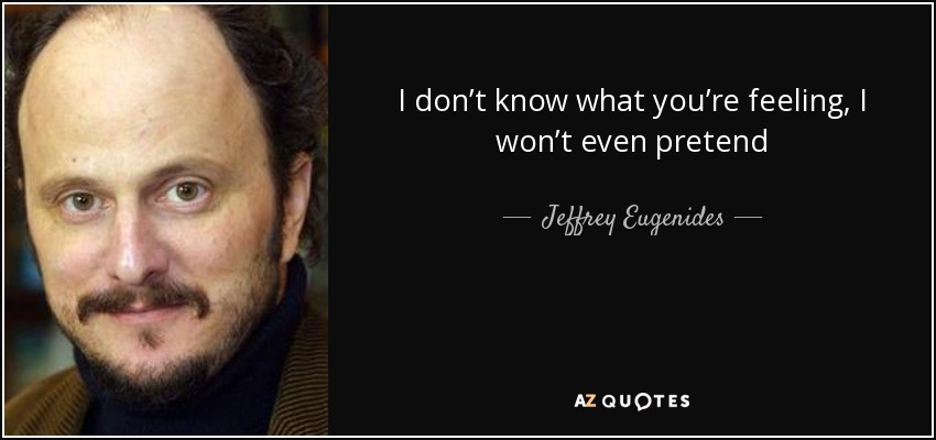 I don't know what you're feeling, I won't even pretend - Jeffrey Eugenides