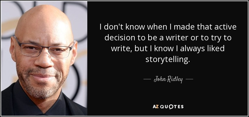 I don't know when I made that active decision to be a writer or to try to write, but I know I always liked storytelling. - John Ridley
