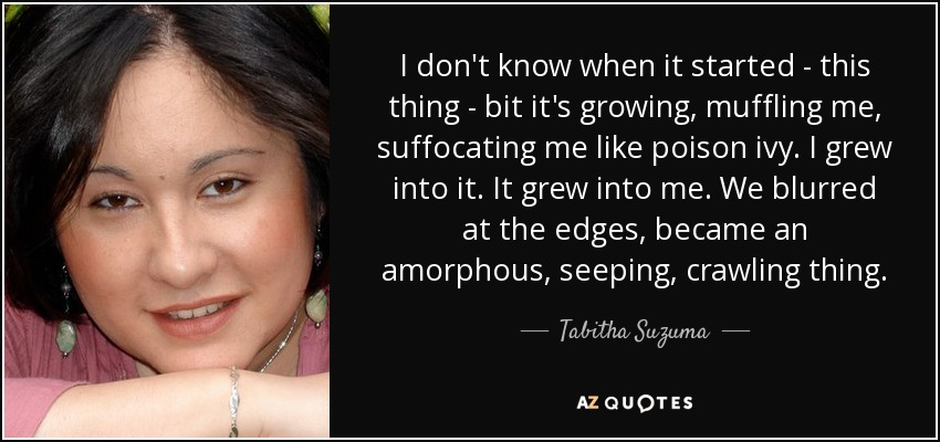 I don't know when it started - this thing - bit it's growing, muffling me, suffocating me like poison ivy. I grew into it. It grew into me. We blurred at the edges, became an amorphous, seeping, crawling thing. - Tabitha Suzuma