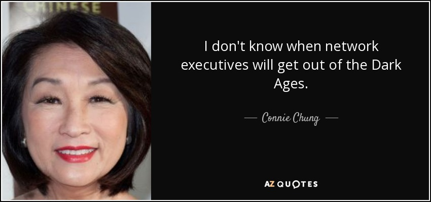 I don't know when network executives will get out of the Dark Ages. - Connie Chung