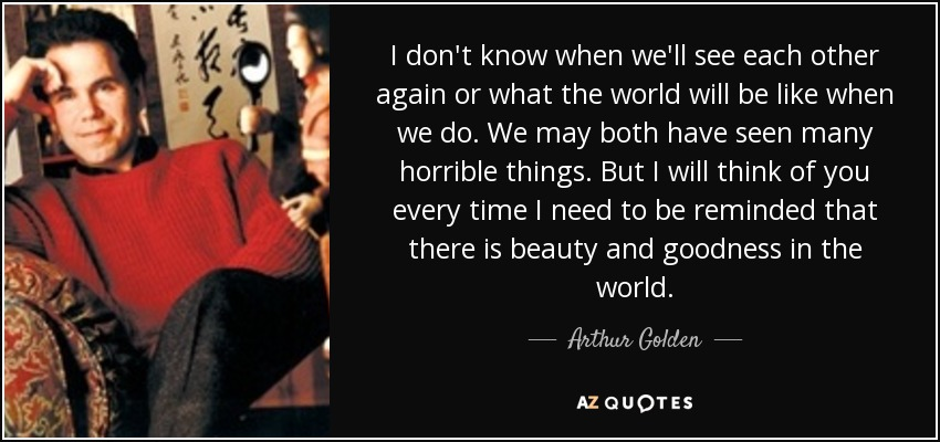 I don't know when we'll see each other again or what the world will be like when we do. We may both have seen many horrible things. But I will think of you every time I need to be reminded that there is beauty and goodness in the world. - Arthur Golden