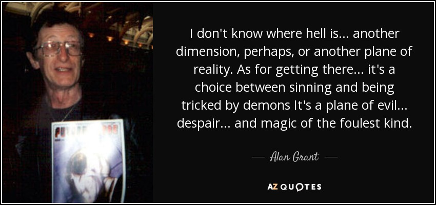 I don't know where hell is ... another dimension, perhaps, or another plane of reality. As for getting there ... it's a choice between sinning and being tricked by demons It's a plane of evil ... despair ... and magic of the foulest kind. - Alan Grant