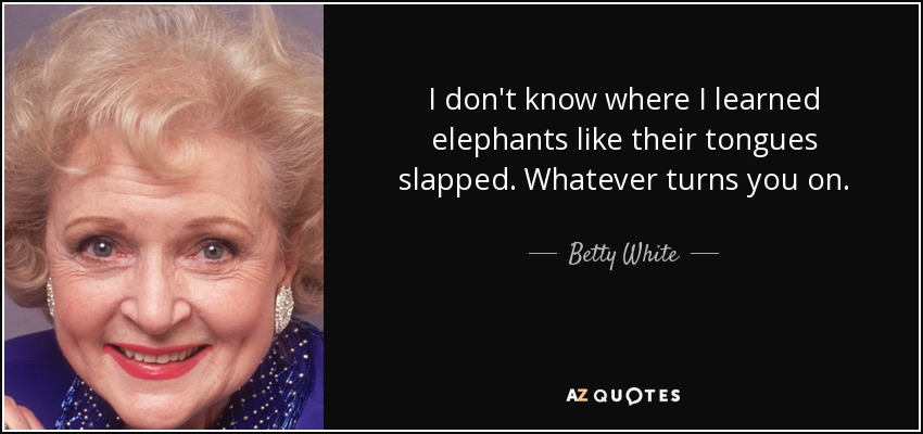 I don't know where I learned elephants like their tongues slapped. Whatever turns you on. - Betty White