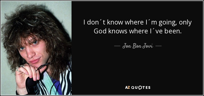 jon bon jovi quote i don´t know where i´m going only god knows