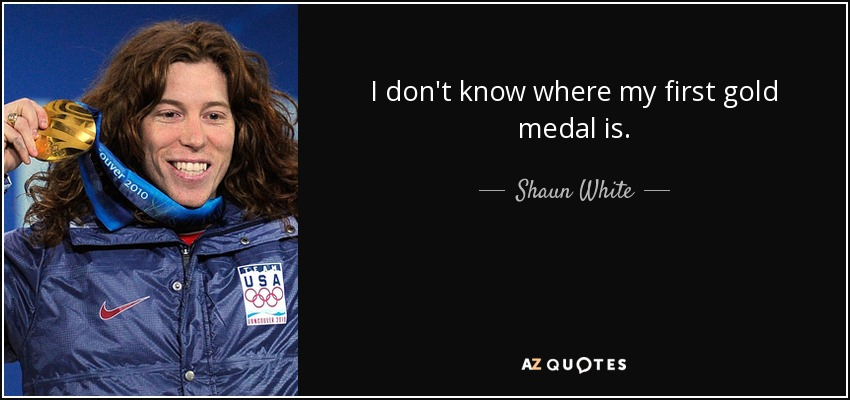 I don't know where my first gold medal is. - Shaun White