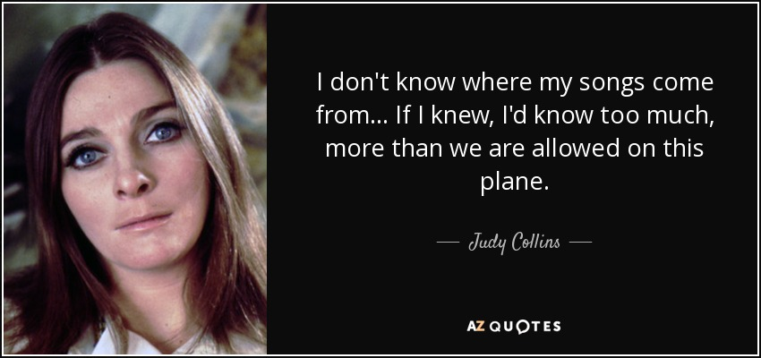 I don't know where my songs come from... If I knew, I'd know too much, more than we are allowed on this plane. - Judy Collins