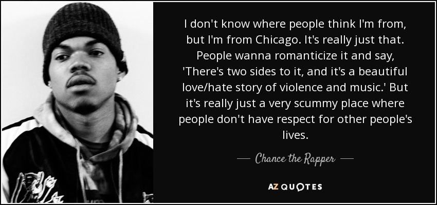 I don't know where people think I'm from, but I'm from Chicago. It's really just that. People wanna romanticize it and say, 'There's two sides to it, and it's a beautiful love/hate story of violence and music.' But it's really just a very scummy place where people don't have respect for other people's lives. - Chance the Rapper