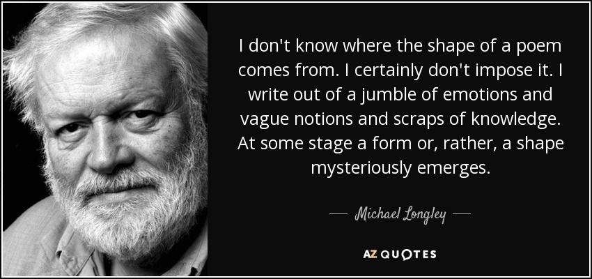 I don't know where the shape of a poem comes from. I certainly don't impose it. I write out of a jumble of emotions and vague notions and scraps of knowledge. At some stage a form or, rather, a shape mysteriously emerges. - Michael Longley
