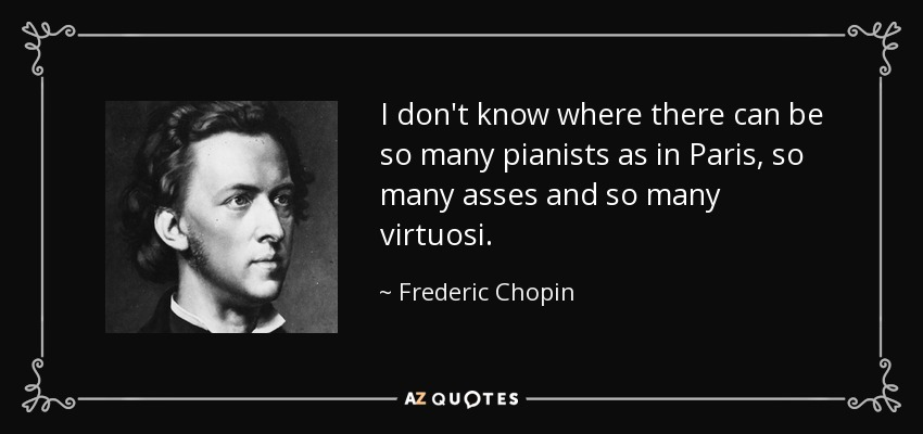 I don't know where there can be so many pianists as in Paris, so many asses and so many virtuosi. - Frederic Chopin