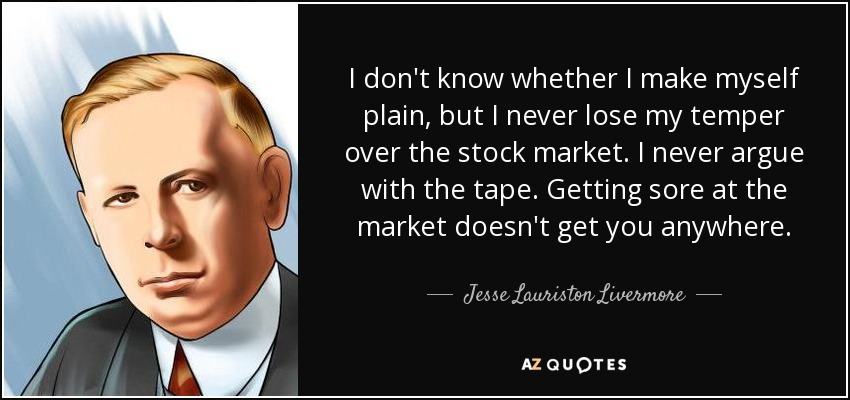 I don't know whether I make myself plain, but I never lose my temper over the stock market. I never argue with the tape. Getting sore at the market doesn't get you anywhere. - Jesse Lauriston Livermore