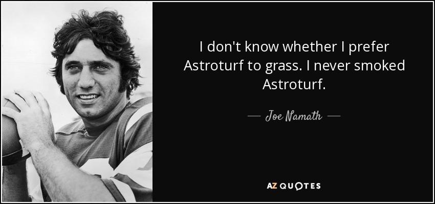 I don't know whether I prefer Astroturf to grass. I never smoked Astroturf. - Joe Namath