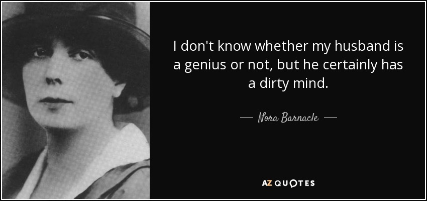 I don't know whether my husband is a genius or not, but he certainly has a dirty mind. - Nora Barnacle