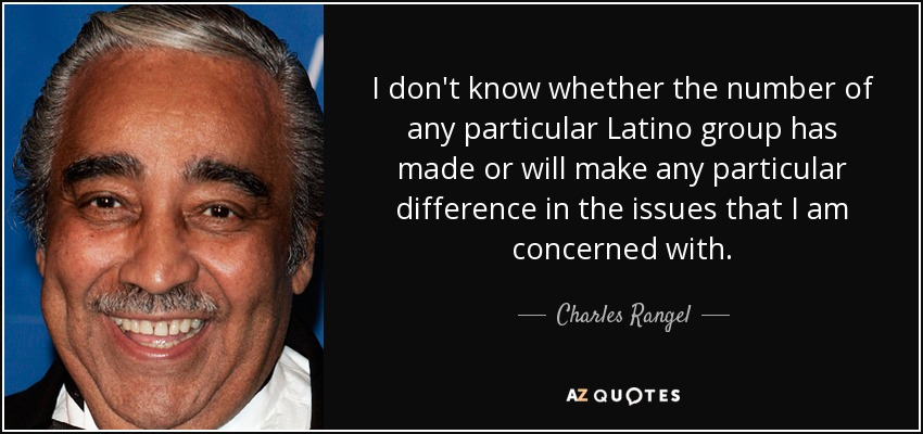 I don't know whether the number of any particular Latino group has made or will make any particular difference in the issues that I am concerned with. - Charles Rangel
