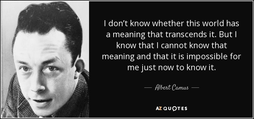 I don't know whether this world has a meaning that transcends it. But I know that I cannot know that meaning and that it is impossible for me just now to know it. - Albert Camus