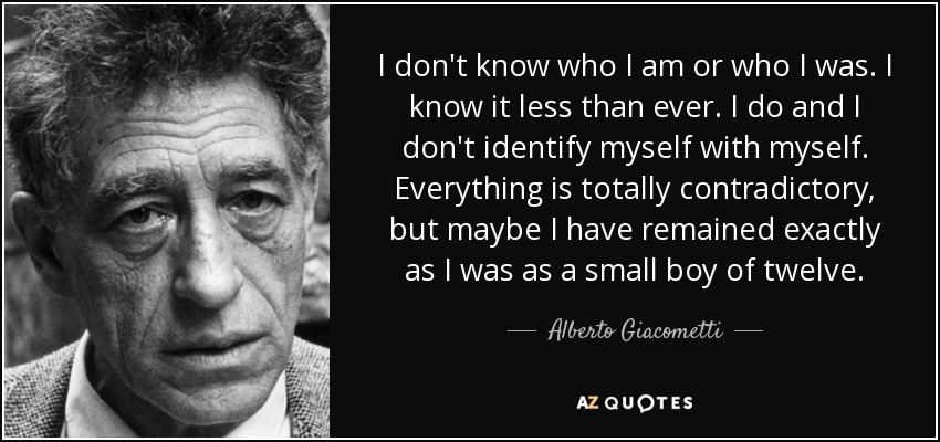 I don't know who I am or who I was. I know it less than ever. I do and I don't identify myself with myself. Everything is totally contradictory, but maybe I have remained exactly as I was as a small boy of twelve. - Alberto Giacometti