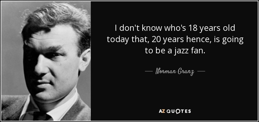 I don't know who's 18 years old today that, 20 years hence, is going to be a jazz fan. - Norman Granz