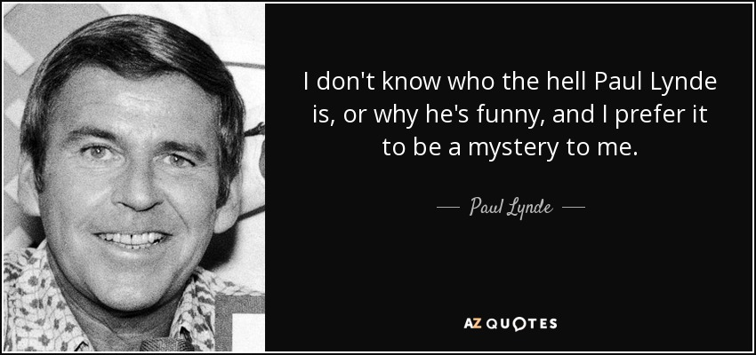 I don't know who the hell Paul Lynde is, or why he's funny, and I prefer it to be a mystery to me. - Paul Lynde