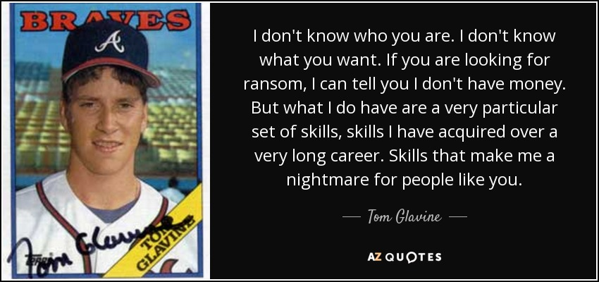 I don't know who you are. I don't know what you want. If you are looking for ransom, I can tell you I don't have money. But what I do have are a very particular set of skills, skills I have acquired over a very long career. Skills that make me a nightmare for people like you. - Tom Glavine