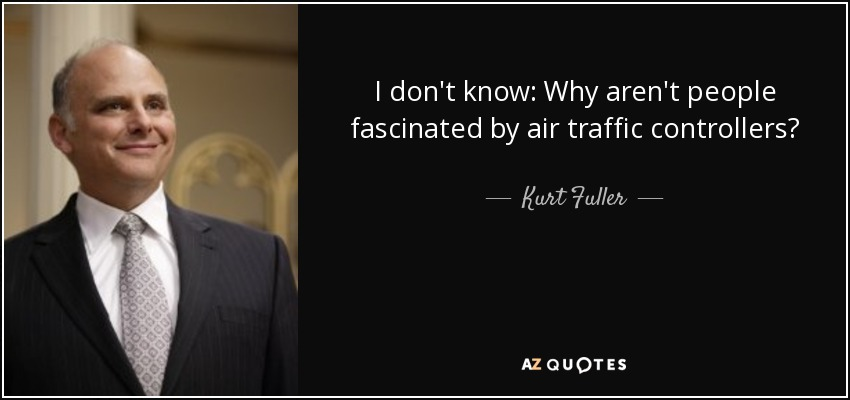I don't know: Why aren't people fascinated by air traffic controllers? - Kurt Fuller