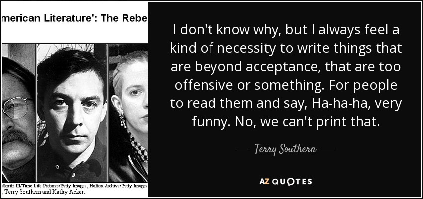 I don't know why, but I always feel a kind of necessity to write things that are beyond acceptance, that are too offensive or something. For people to read them and say, Ha-ha-ha, very funny. No, we can't print that. - Terry Southern